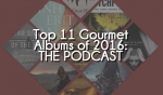 Top 11 Gourmet Albums of 2016 - Episode #366